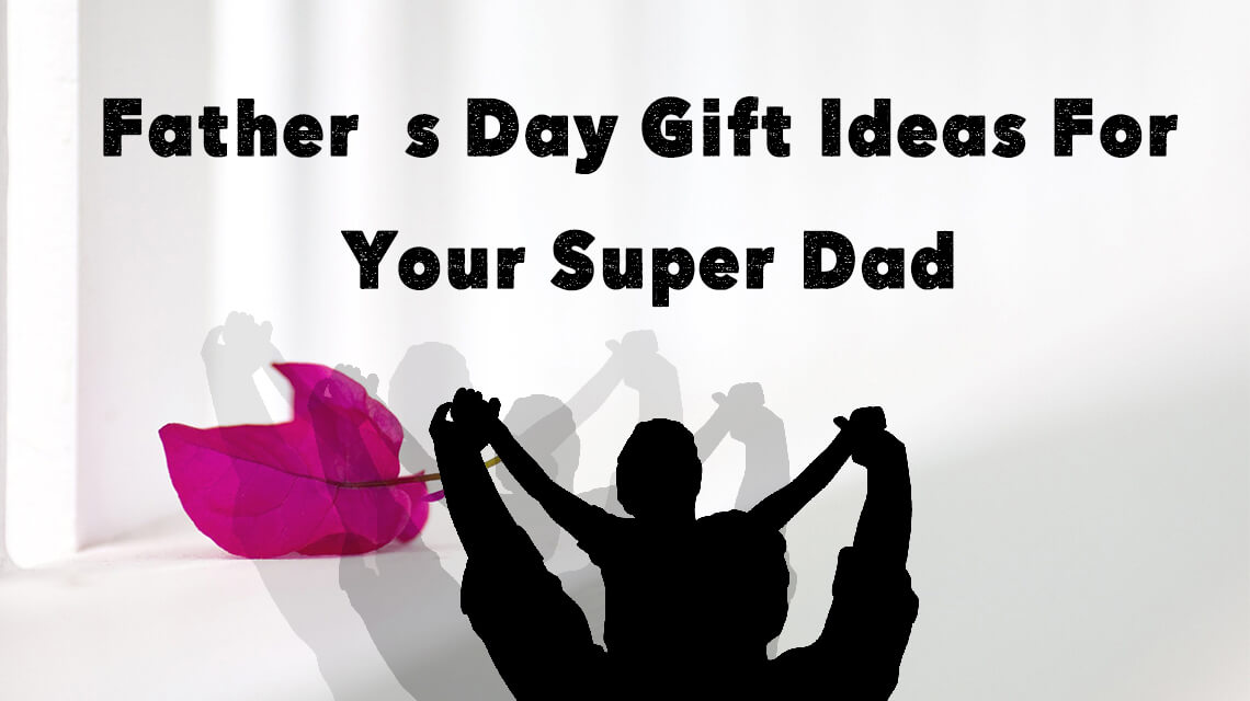 fathers day gift ideas for you super dad